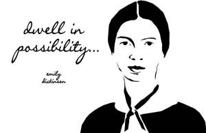dwell in possibility... - Emily Dickinson